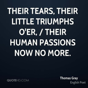 Thomas Gray  - Their tears, their little triumphs o'er, / Their human passions now no more.