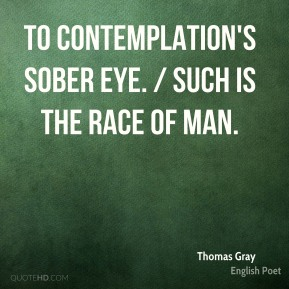 Thomas Gray  - To Contemplation's sober eye. / Such is the race of Man.