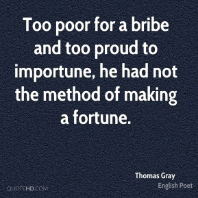 Too poor for a bribe and too proud to importune, he had not the method of making a fortune.