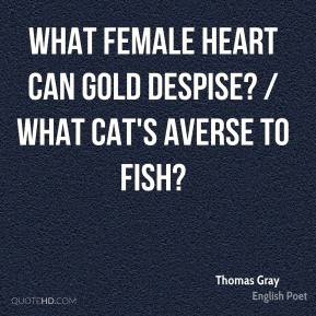 Thomas Gray  - What female heart can gold despise? / What cat's averse to fish?