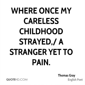Where once my careless childhood strayed,/ A stranger yet to pain.