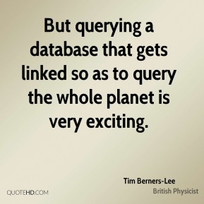 Tim Berners-Lee  - But querying a database that gets linked so as to query the whole planet is very exciting.