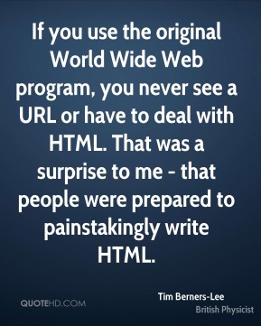Tim Berners-Lee  - If you use the original World Wide Web program, you never see a URL or have to deal with HTML. That was a surprise to me - that people were prepared to painstakingly write HTML.