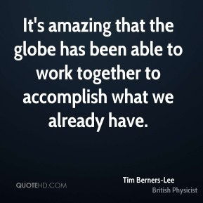 Tim Berners-Lee  - It's amazing that the globe has been able to work together to accomplish what we already have.