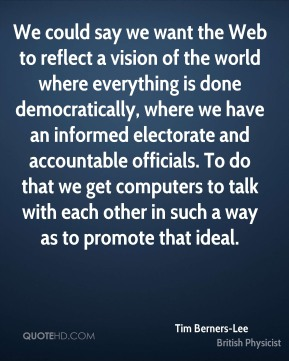 Tim Berners-Lee  - We could say we want the Web to reflect a vision of the world where everything is done democratically, where we have an informed electorate and accountable officials. To do that we get computers to talk with each other in such a way as to promote that ideal.