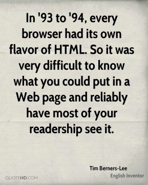 Tim Berners-Lee - In '93 to '94, every browser had its own flavor of HTML. So it was very difficult to know what you could put in a Web page and reliably have most of your readership see it.