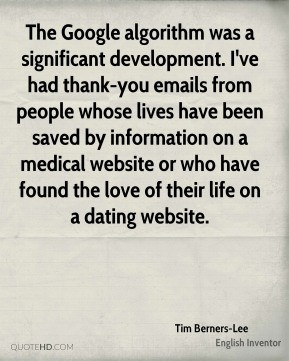 The Google algorithm was a significant development. I've had thank-you emails from people whose lives have been saved by information on a medical website or who have found the love of their life on a dating website.