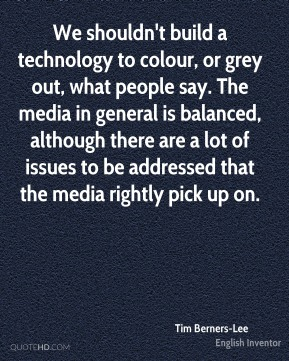We shouldn't build a technology to colour, or grey out, what people say. The media in general is balanced, although there are a lot of issues to be addressed that the media rightly pick up on.
