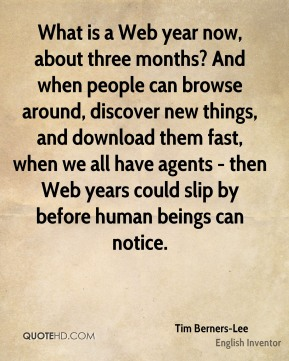 Tim Berners-Lee - What is a Web year now, about three months? And when people can browse around, discover new things, and download them fast, when we all have agents - then Web years could slip by before human beings can notice.