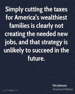 Tim Johnson - Simply cutting the taxes for America's wealthiest families is clearly not creating the needed new jobs, and that strategy is unlikely to succeed in the future.