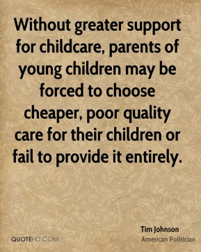Tim Johnson - Without greater support for childcare, parents of young children may be forced to choose cheaper, poor quality care for their children or fail to provide it entirely.