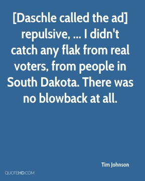 Tim Johnson  - [Daschle called the ad] repulsive, ... I didn't catch any flak from real voters, from people in South Dakota. There was no blowback at all.