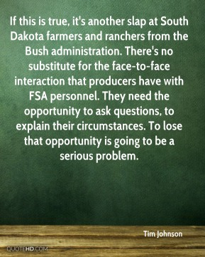 Tim Johnson  - If this is true, it's another slap at South Dakota farmers and ranchers from the Bush administration. There's no substitute for the face-to-face interaction that producers have with FSA personnel. They need the opportunity to ask questions, to explain their circumstances. To lose that opportunity is going to be a serious problem.