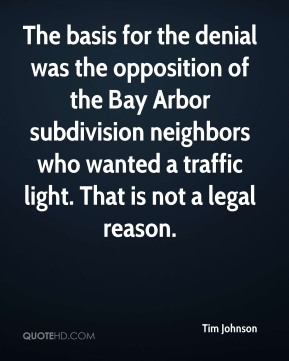 Tim Johnson  - The basis for the denial was the opposition of the Bay Arbor subdivision neighbors who wanted a traffic light. That is not a legal reason.