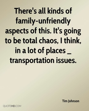 Tim Johnson  - There's all kinds of family-unfriendly aspects of this. It's going to be total chaos, I think, in a lot of places _ transportation issues.