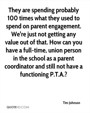 Tim Johnson  - They are spending probably 100 times what they used to spend on parent engagement. We're just not getting any value out of that. How can you have a full-time, union person in the school as a parent coordinator and still not have a functioning P.T.A.?