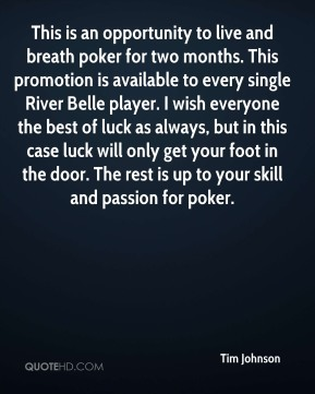 Tim Johnson  - This is an opportunity to live and breath poker for two months. This promotion is available to every single River Belle player. I wish everyone the best of luck as always, but in this case luck will only get your foot in the door. The rest is up to your skill and passion for poker.