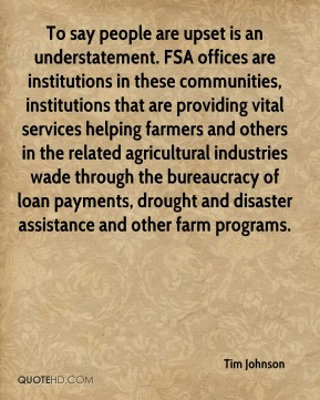 Tim Johnson  - To say people are upset is an understatement. FSA offices are institutions in these communities, institutions that are providing vital services helping farmers and others in the related agricultural industries wade through the bureaucracy of loan payments, drought and disaster assistance and other farm programs.