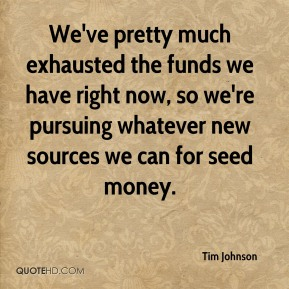 Tim Johnson  - We've pretty much exhausted the funds we have right now, so we're pursuing whatever new sources we can for seed money.