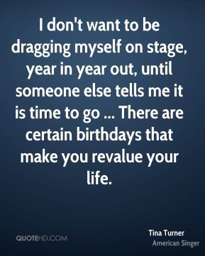 I don't want to be dragging myself on stage, year in year out, until someone else tells me it is time to go ... There are certain birthdays that make you revalue your life.