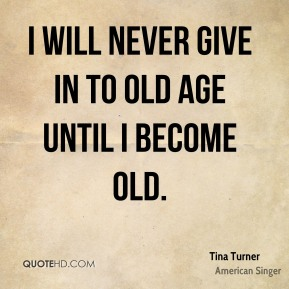 Tina Turner  - I will never give in to old age until I become old.