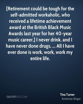 Tina Turner  - [Retirement could be tough for the self-admitted workaholic, who received a lifetime achievement award at the British Black Music Awards last year for her 40-year music career.] I never drink, and I have never done drugs, ... All I have ever done is work, work, work my entire life.