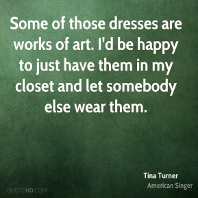 Tina Turner  - Some of those dresses are works of art. I'd be happy to just have them in my closet and let somebody else wear them.