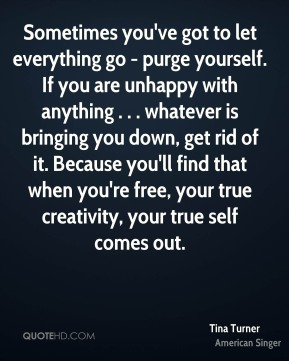 Tina Turner  - Sometimes you've got to let everything go - purge yourself. If you are unhappy with anything . . . whatever is bringing you down, get rid of it. Because you'll find that when you're free, your true creativity, your true self comes out.