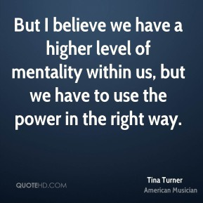 But I believe we have a higher level of mentality within us, but we have to use the power in the right way.