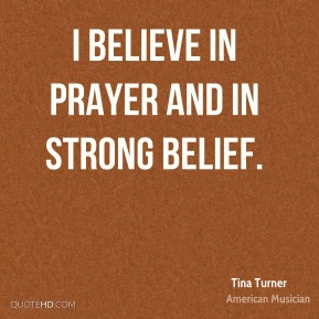 I believe in prayer and in strong belief.