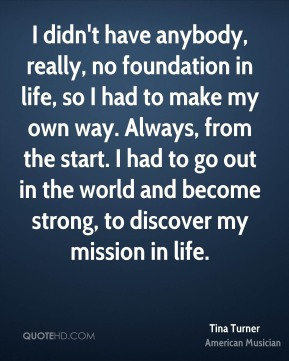 I didn't have anybody, really, no foundation in life, so I had to make my own way. Always, from the start. I had to go out in the world and become strong, to discover my mission in life.