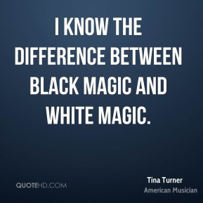 Tina Turner - I know the difference between black magic and white magic.