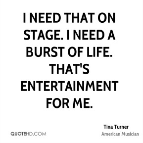 I need that on stage. I need a burst of life. That's entertainment for me.