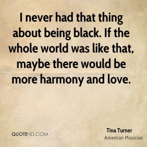 I never had that thing about being black. If the whole world was like that, maybe there would be more harmony and love.