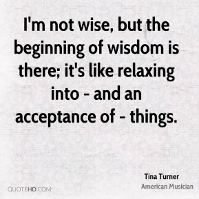 I'm not wise, but the beginning of wisdom is there; it's like relaxing into - and an acceptance of - things.