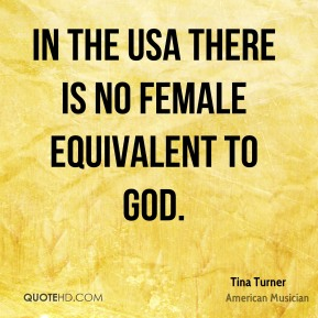 Tina Turner - In the USA there is no female equivalent to god.