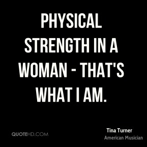 Physical strength in a woman - that's what I am.