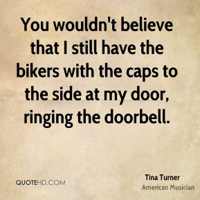 Tina Turner - You wouldn't believe that I still have the bikers with the caps to the side at my door, ringing the doorbell.