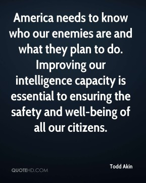 America needs to know who our enemies are and what they plan to do. Improving our intelligence capacity is essential to ensuring the safety and well-being of all our citizens.