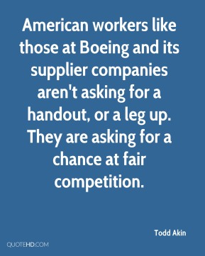 Todd Akin  - American workers like those at Boeing and its supplier companies aren't asking for a handout, or a leg up. They are asking for a chance at fair competition.