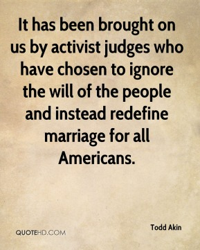 It has been brought on us by activist judges who have chosen to ignore the will of the people and instead redefine marriage for all Americans.