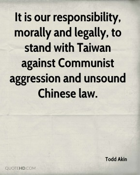 Todd Akin  - It is our responsibility, morally and legally, to stand with Taiwan against Communist aggression and unsound Chinese law.