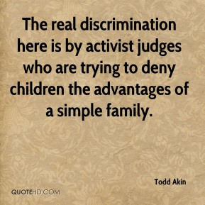 The real discrimination here is by activist judges who are trying to deny children the advantages of a simple family.