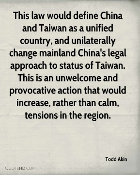 Todd Akin  - This law would define China and Taiwan as a unified country, and unilaterally change mainland China's legal approach to status of Taiwan. This is an unwelcome and provocative action that would increase, rather than calm, tensions in the region.