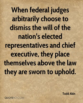 When federal judges arbitrarily choose to dismiss the will of the nation's elected representatives and chief executive, they place themselves above the law they are sworn to uphold.