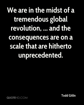Todd Gitlin  - We are in the midst of a tremendous global revolution, ... and the consequences are on a scale that are hitherto unprecedented.
