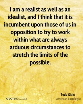 I am a realist as well as an idealist, and I think that it is incumbent upon those of us in opposition to try to work within what are always arduous circumstances to stretch the limits of the possible.