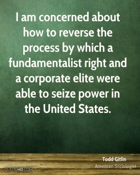 Todd Gitlin - I am concerned about how to reverse the process by which a fundamentalist right and a corporate elite were able to seize power in the United States.