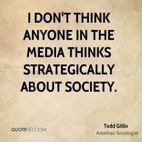 I don't think anyone in the media thinks strategically about society.