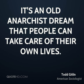 It's an old anarchist dream that people can take care of their own lives.